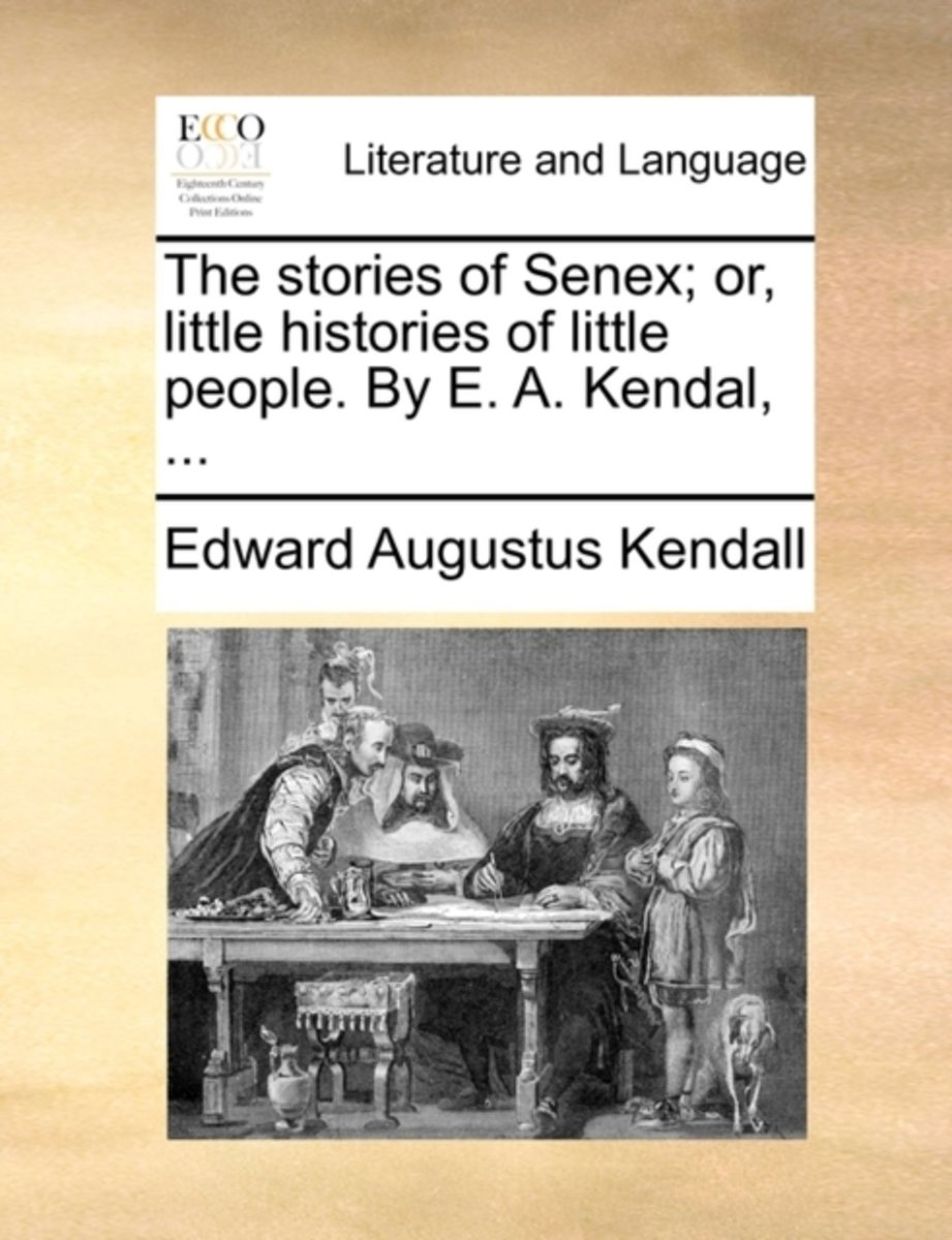 The Stories of Senex; Or, Little Histories of Little People. by E. A. Kendal,