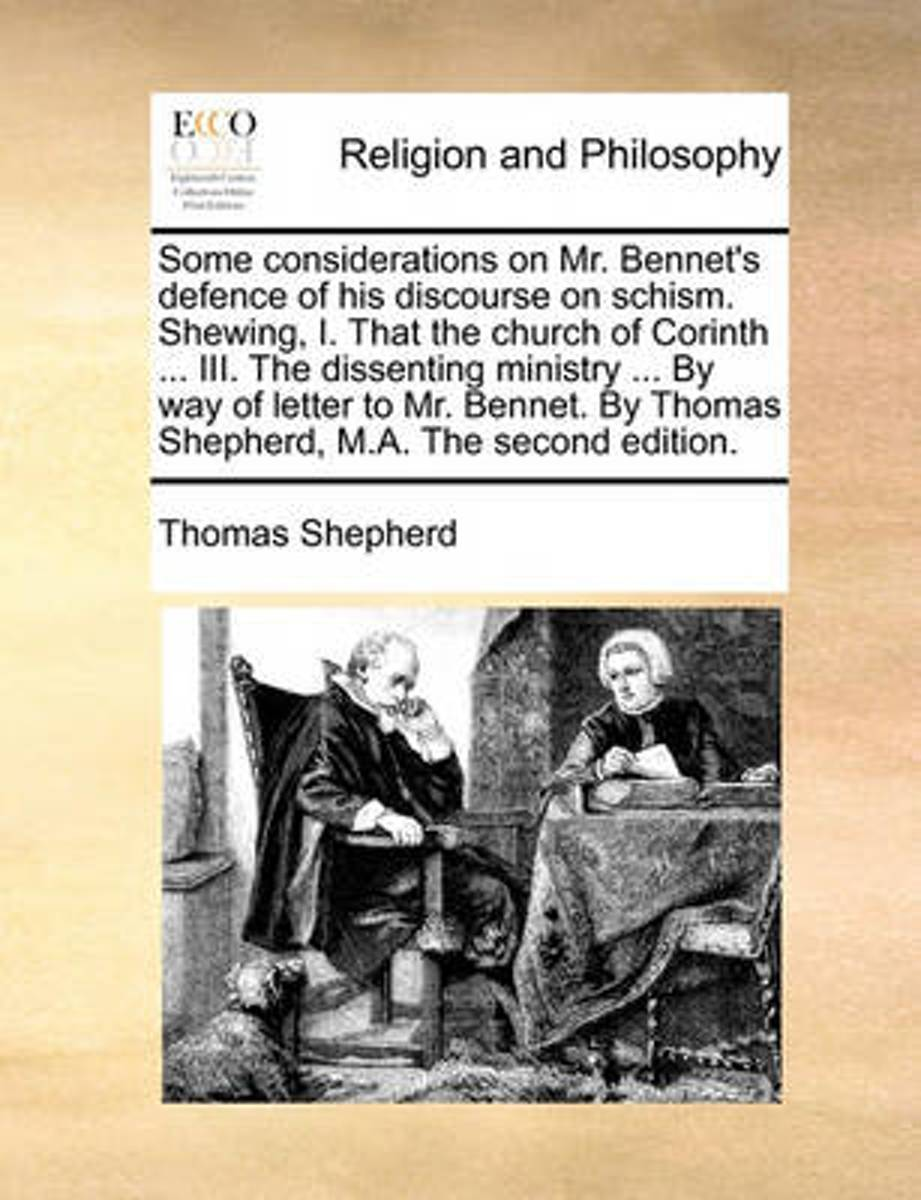 Some Considerations on Mr. Bennet's Defence of His Discourse on Schism. Shewing, I. That the Church of Corinth ... III. the Dissenting Ministry ... by Way of Letter to Mr. Bennet. by Thomas S
