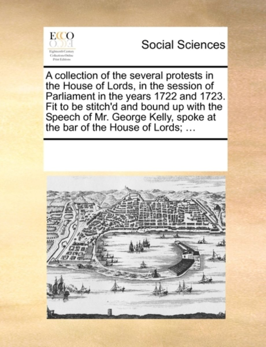 A Collection of the Several Protests in the House of Lords, in the Session of Parliament in the Years 1722 and 1723. Fit to Be Stitch'd and Bound Up with the Speech of Mr. George Kelly, Spoke