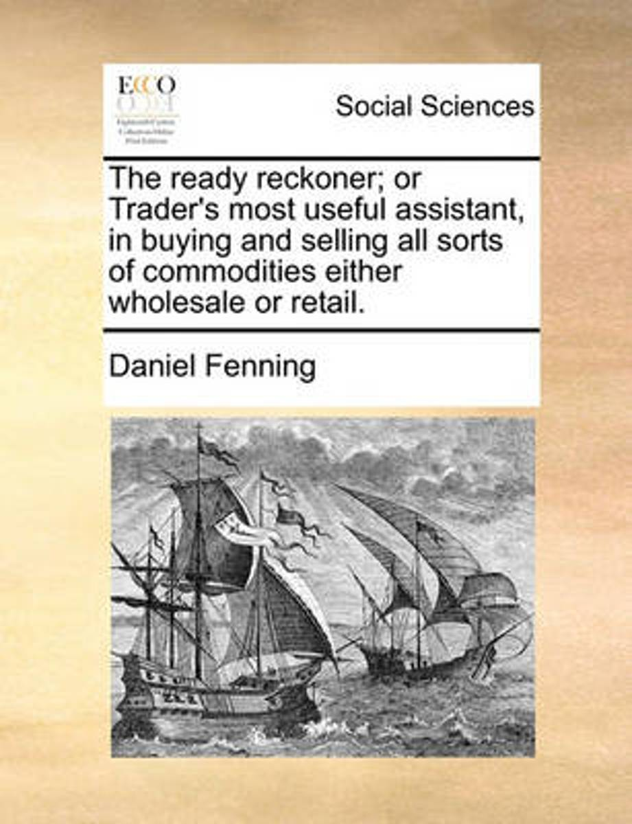 The Ready Reckoner; Or Trader's Most Useful Assistant, in Buying and Selling All Sorts of Commodities Either Wholesale or Retail.