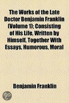 The Works Of The Late Doctor Benjamin Franklin (Volume 1); Consisting Of His Life, Written By Himself, Together With Essays, Humorous, Moral