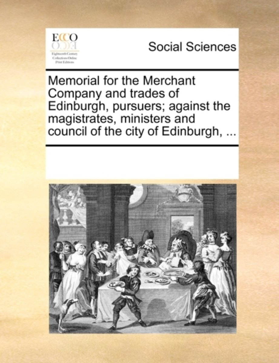 Memorial for the Merchant Company and Trades of Edinburgh, Pursuers; Against the Magistrates, Ministers and Council of the City of Edinburgh, ...