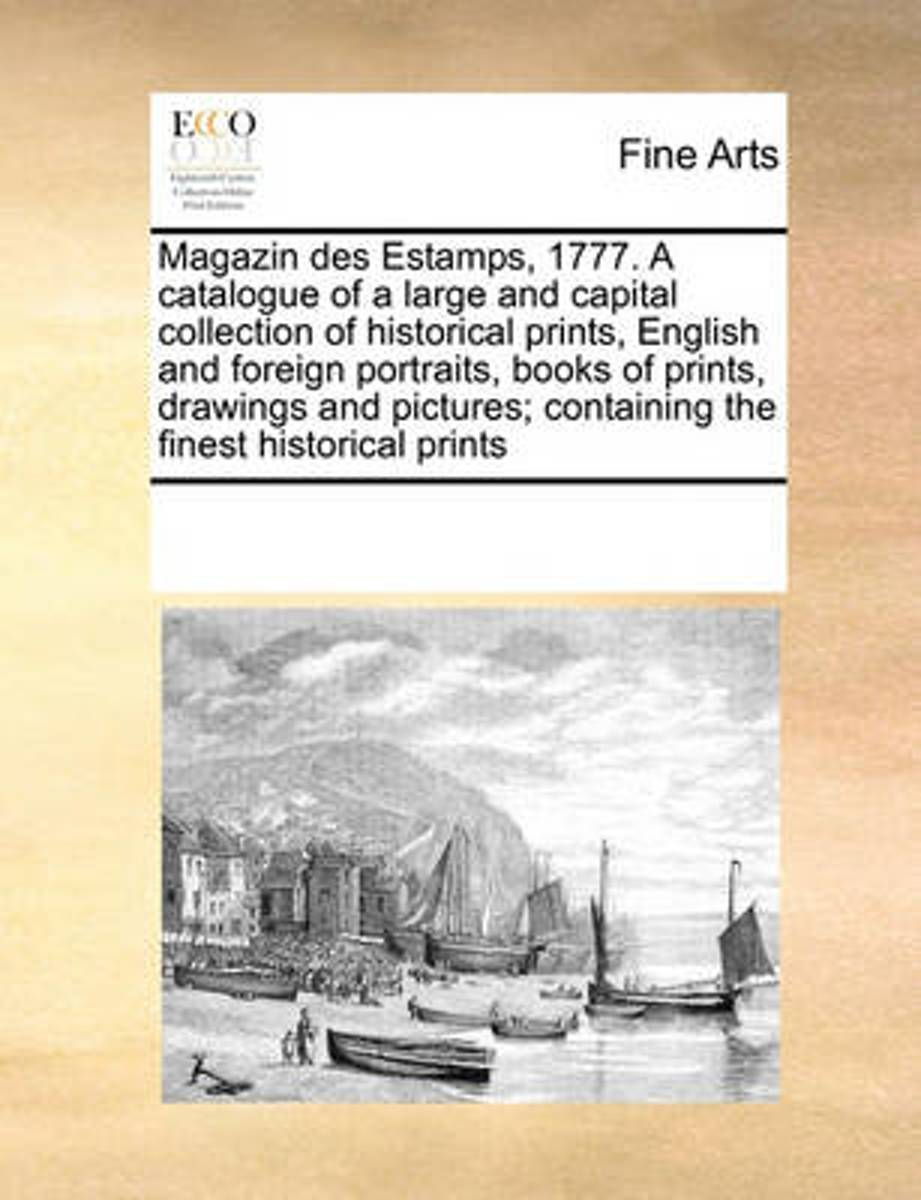 Magazin Des Estamps, 1777. a Catalogue of a Large and Capital Collection of Historical Prints, English and Foreign Portraits, Books of Prints, Drawings and Pictures; Containing the Finest His