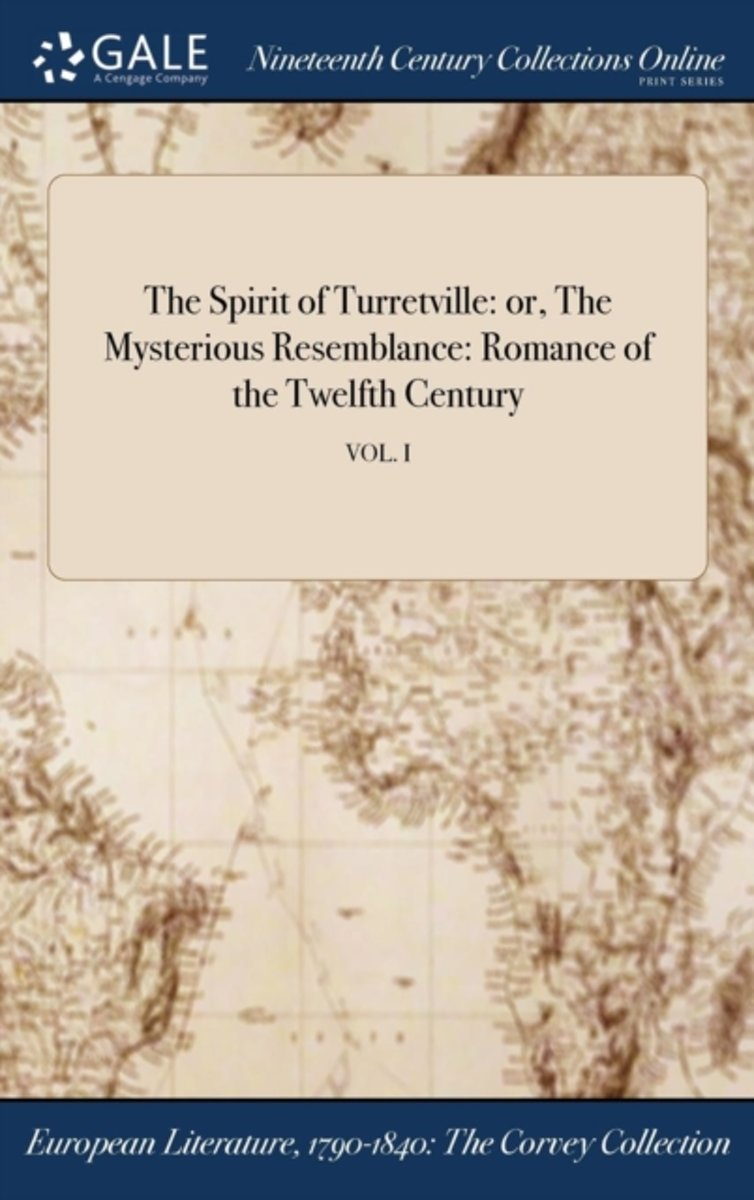 the Spirit of Turretville: Or, the Mysterious Resemblance: Romance of the Twelfth Century; Vol. I