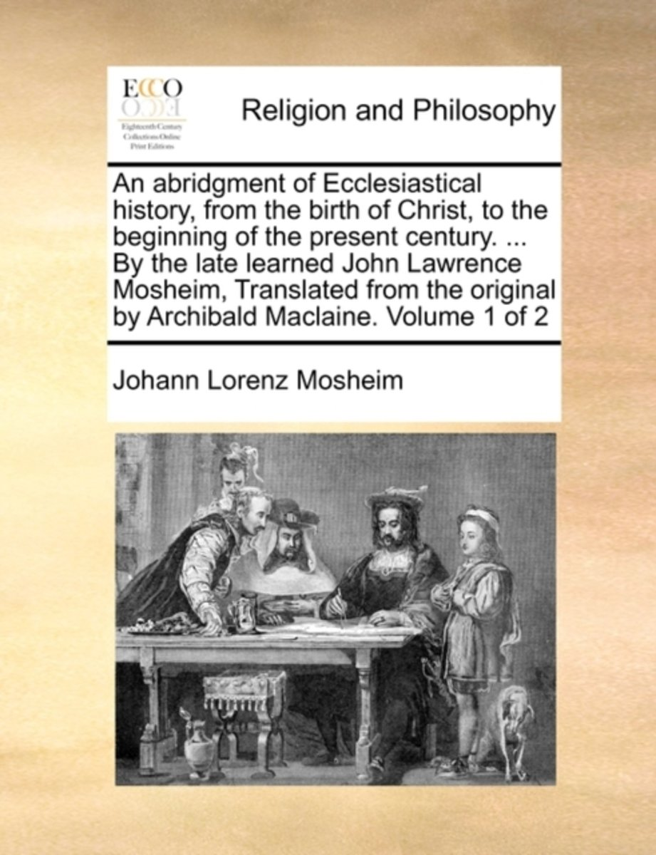 An Abridgment of Ecclesiastical History, from the Birth of Christ, to the Beginning of the Present Century. ... by the Late Learned John Lawrence Mosheim, Translated from the Original by Arch