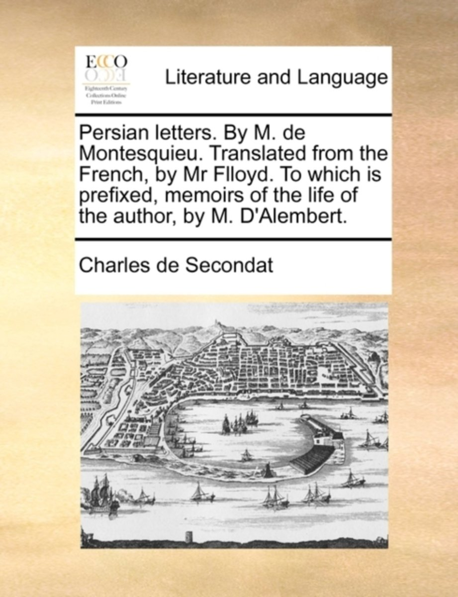 Persian Letters. by M. de Montesquieu. Translated from the French, by MR Flloyd. to Which Is Prefixed, Memoirs of the Life of the Author, by M. d'Alembert