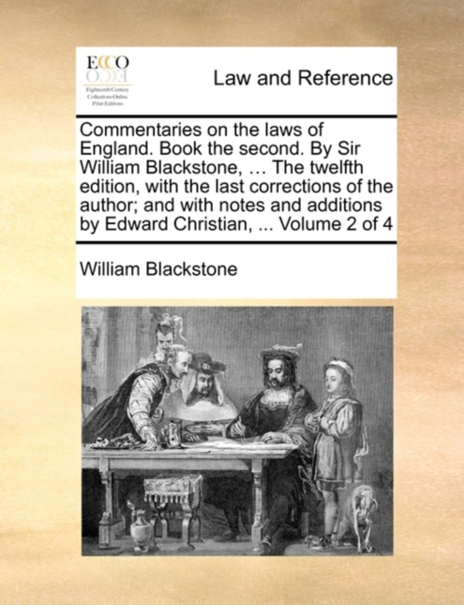 Commentaries on the Laws of England. Book the Second. by Sir William Blackstone, ... the Twelfth Edition, with the Last Corrections of the Author; And with Notes and Additions by Edward Chris