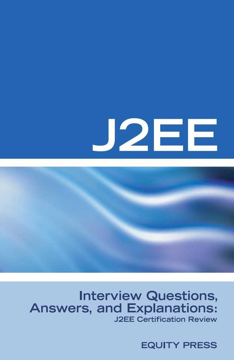 J2EE Interview Questions, Answers, and Explanations: J2EE Certification Review