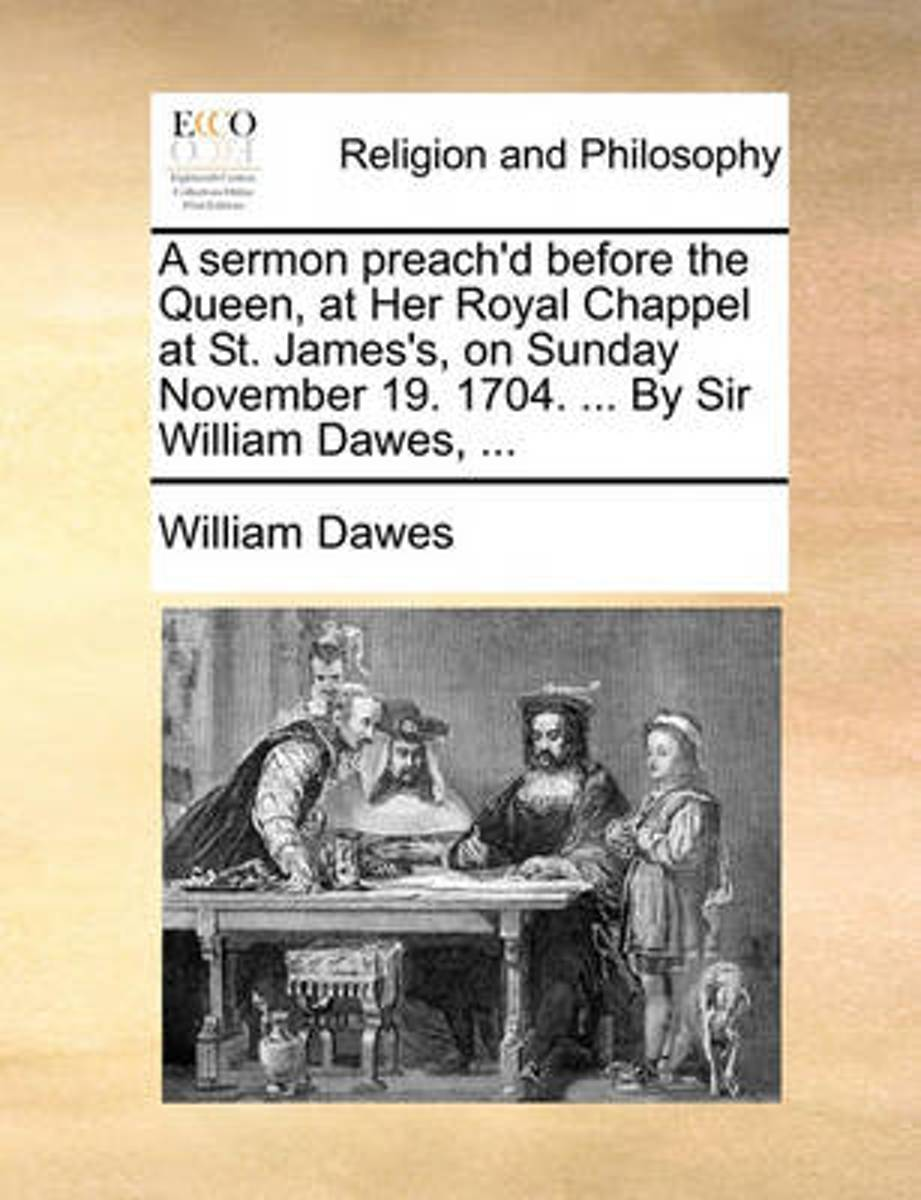 A Sermon Preach'd Before the Queen, at Her Royal Chappel at St. James's, on Sunday November 19. 1704. ... by Sir William Dawes, ...