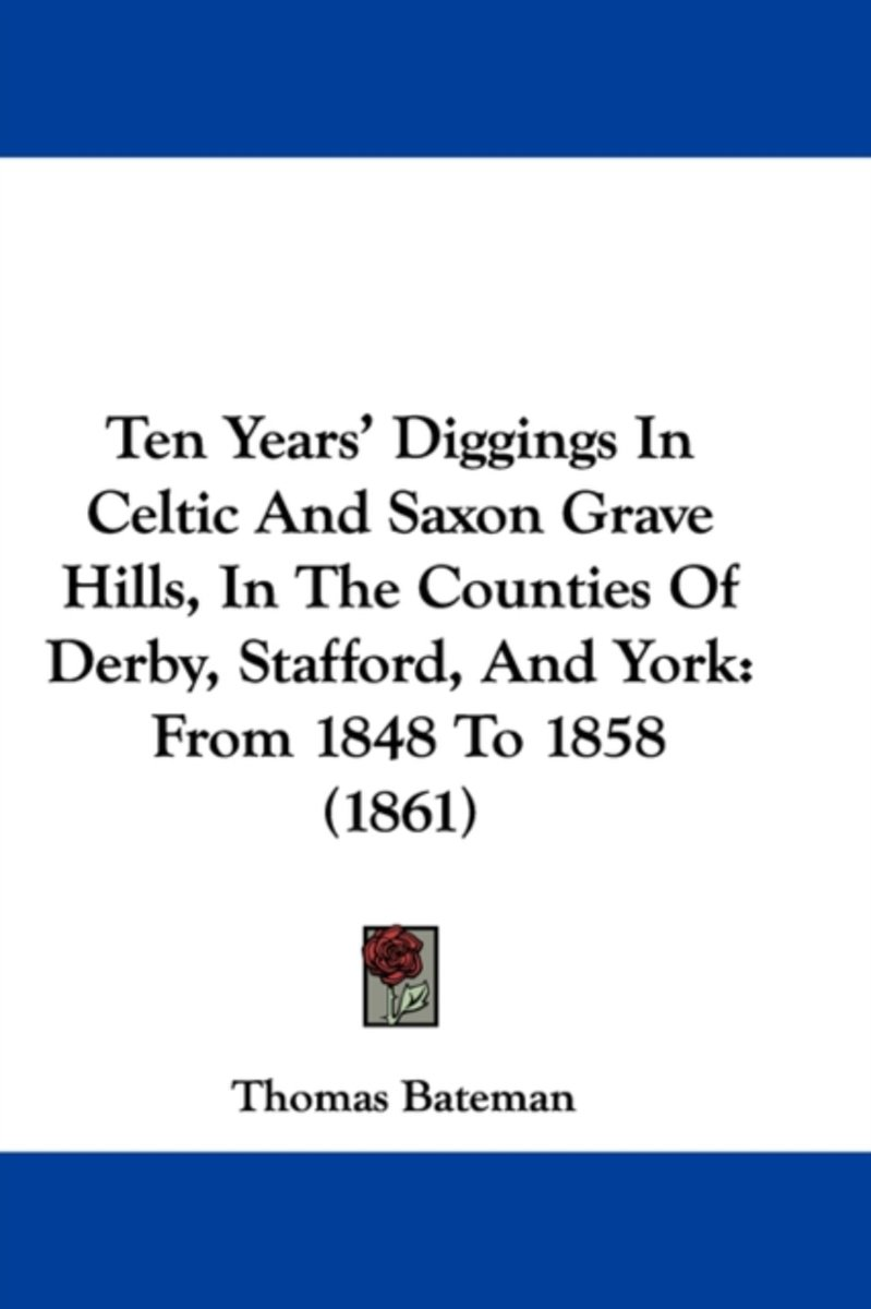 Ten Years' Diggings In Celtic And Saxon Grave Hills, In The Counties Of Derby, Stafford, And York