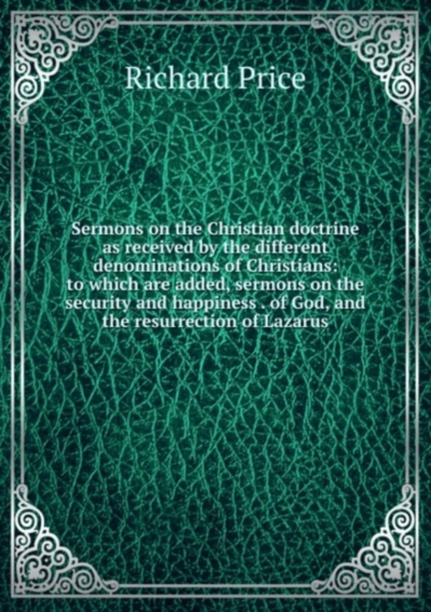 Sermons on the Christian Doctrine As Received by the Different Denominations of Christians: to Which Are Added, Sermons on the Security and Happiness . of God, and the Resurrection of Lazarus