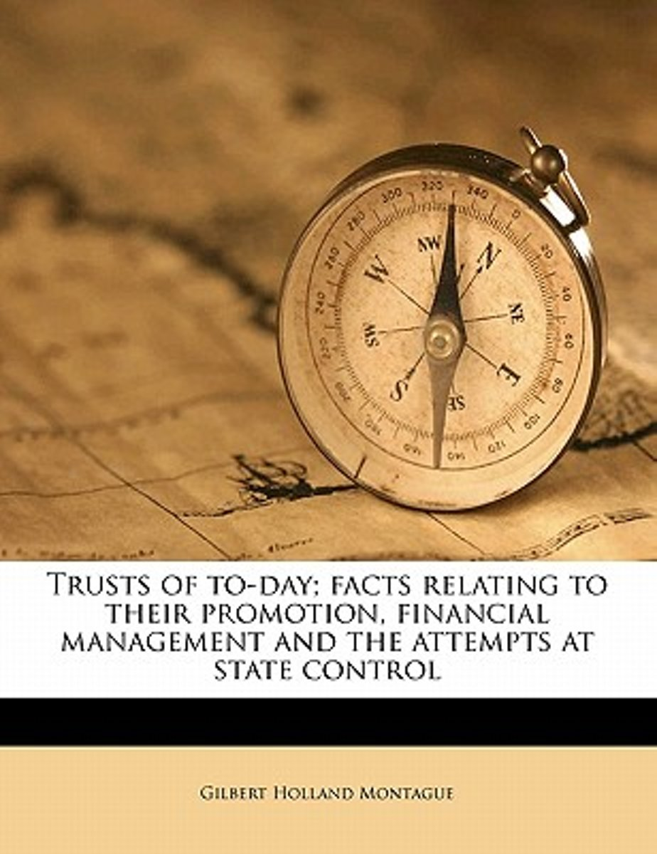 Trusts of To-Day; Facts Relating to Their Promotion, Financial Management and the Attempts at State Control