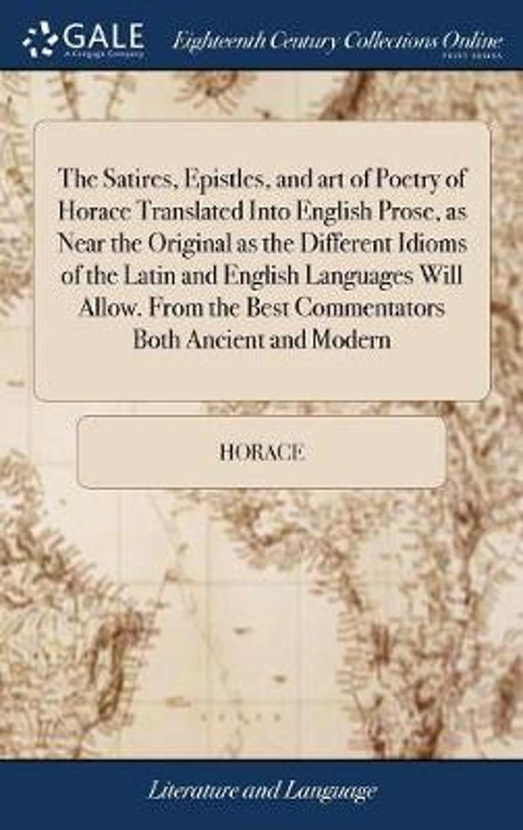 The Satires, Epistles, and Art of Poetry of Horace Translated Into English Prose, as Near the Original as the Different Idioms of the Latin and English Languages Will Allow. from the Best Com