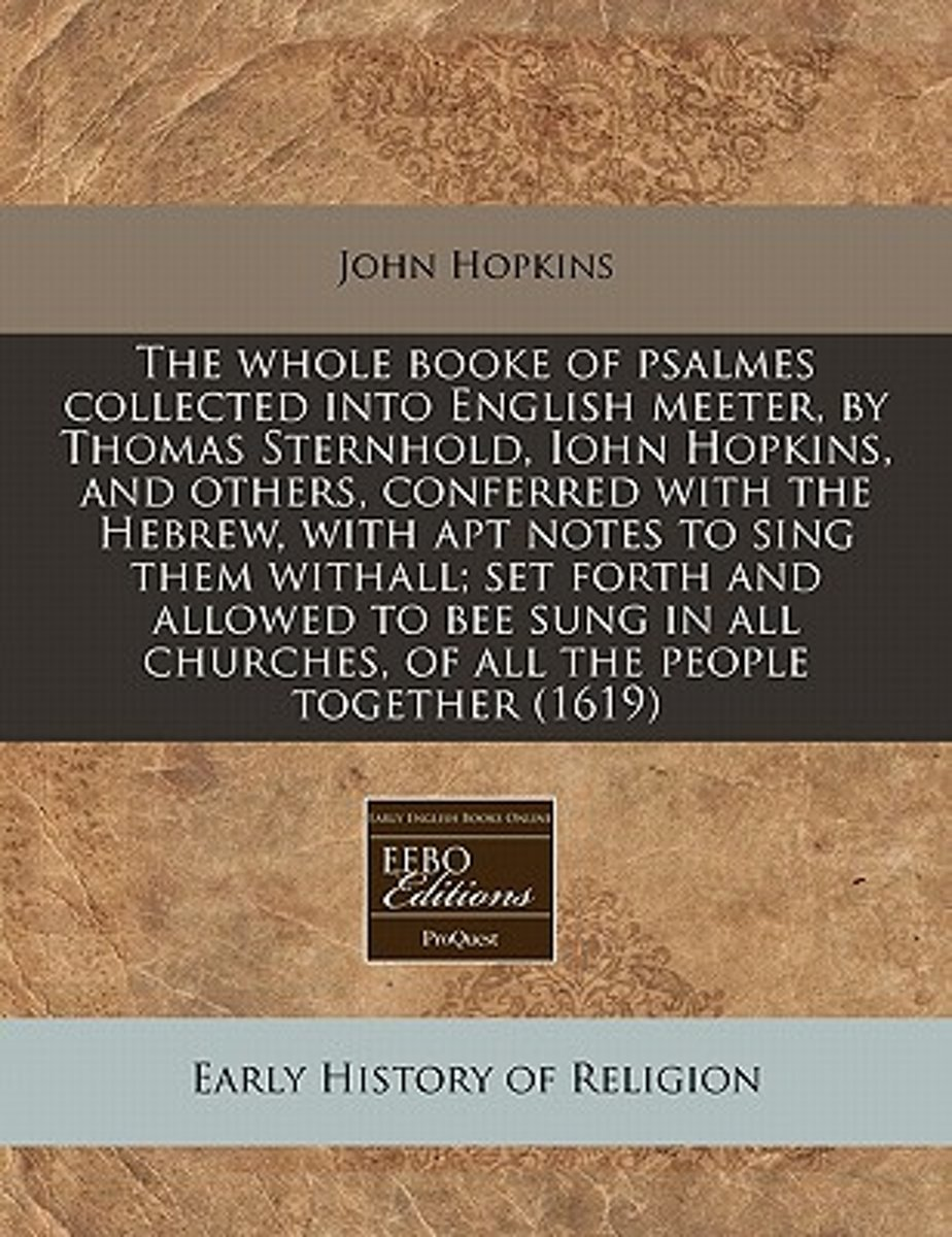 The Whole Booke of Psalmes Collected Into English Meeter, by Thomas Sternhold, Iohn Hopkins, and Others, Conferred with the Hebrew, with Apt Notes to Sing Them Withall; Set Forth and Allowed