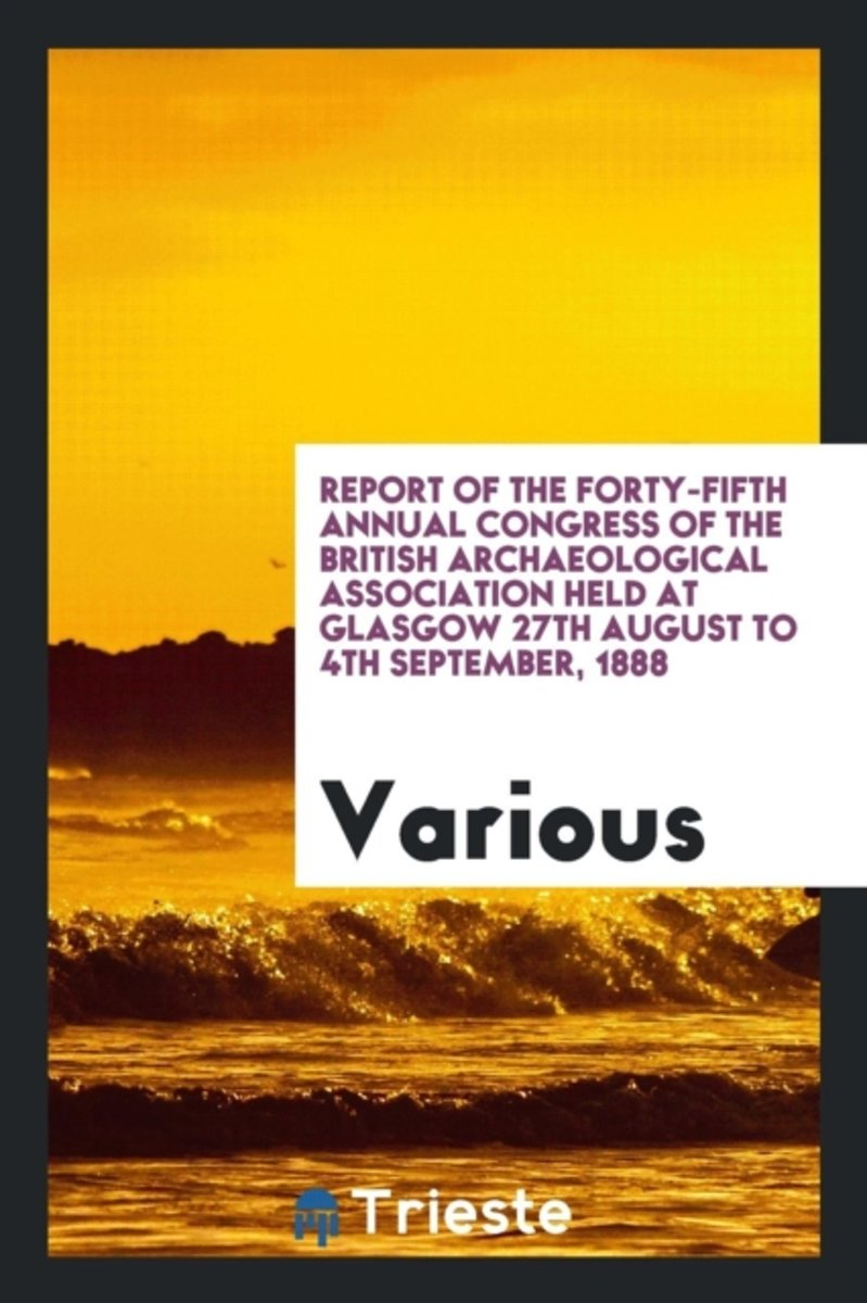 Report of the Forty-Fifth Annual Congress of the British Archaeological Association Held at Glasgow 27th August to 4th September, 1888