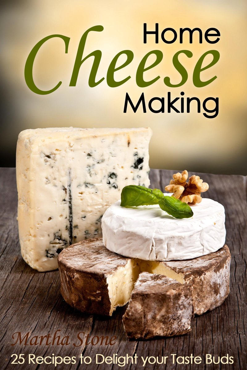 Home Cheese Making: 25 Recipes to Delight Your Taste Buds