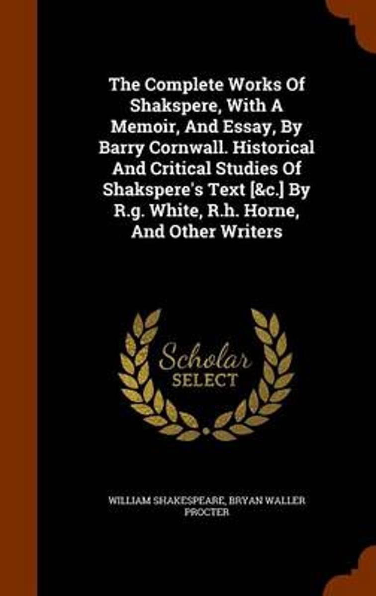 The Complete Works of Shakspere, with a Memoir, and Essay, by Barry Cornwall. Historical and Critical Studies of Shakspere's Text [&C.] by R.G. White, R.H. Horne, and Other Writers