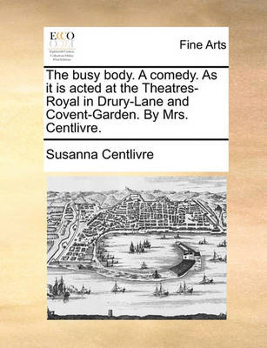 The Busy Body. a Comedy. as It Is Acted at the Theatres-Royal in Drury-Lane and Covent-Garden. by Mrs. Centlivre