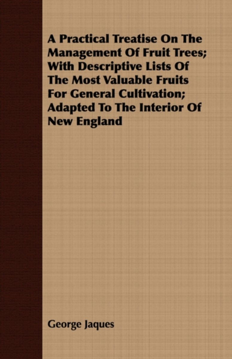 A Practical Treatise On The Management Of Fruit Trees; With Descriptive Lists Of The Most Valuable Fruits For General Cultivation; Adapted To The Interior Of New England