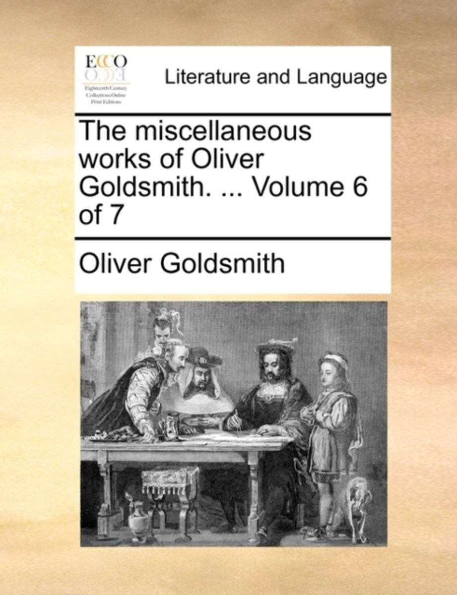 The Miscellaneous Works of Oliver Goldsmith. ... Volume 6 of 7