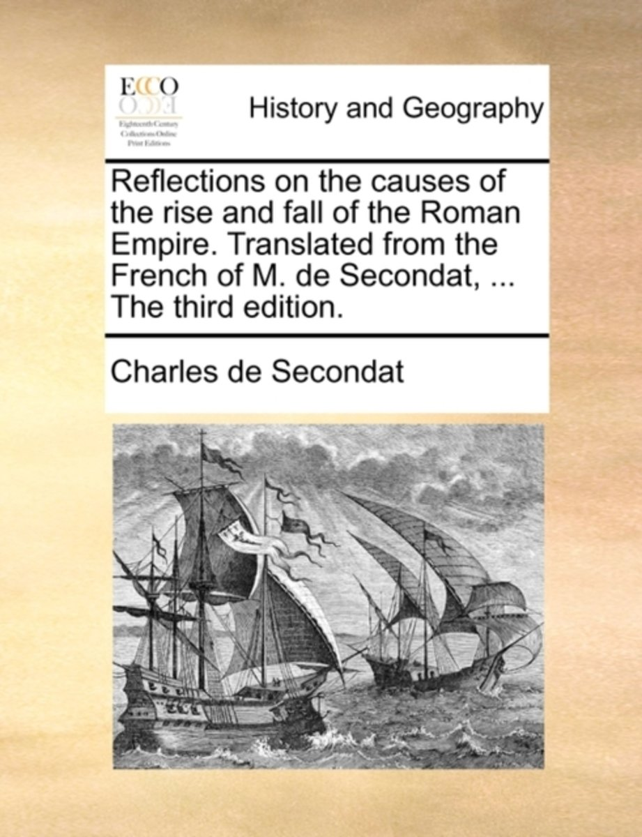 Reflections on the Causes of the Rise and Fall of the Roman Empire. Translated from the French of M. de Secondat, ... the Third Edition