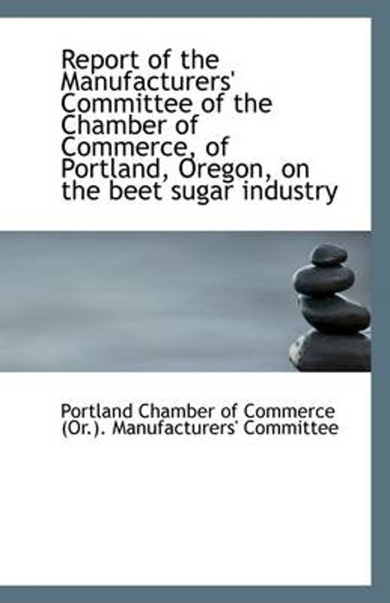 Report of the Manufacturers' Committee of the Chamber of Commerce, of Portland, Oregon, on the Beet