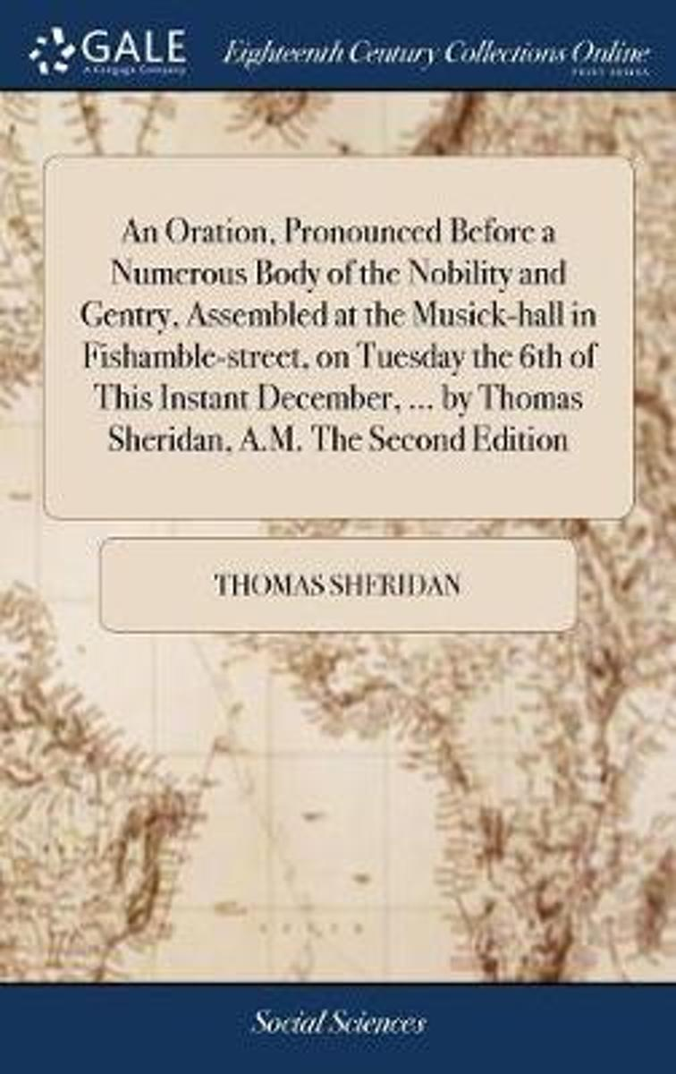 An Oration, Pronounced Before a Numerous Body of the Nobility and Gentry, Assembled at the Musick-Hall in Fishamble-Street, on Tuesday the 6th of This Instant December, ... by Thomas Sheridan