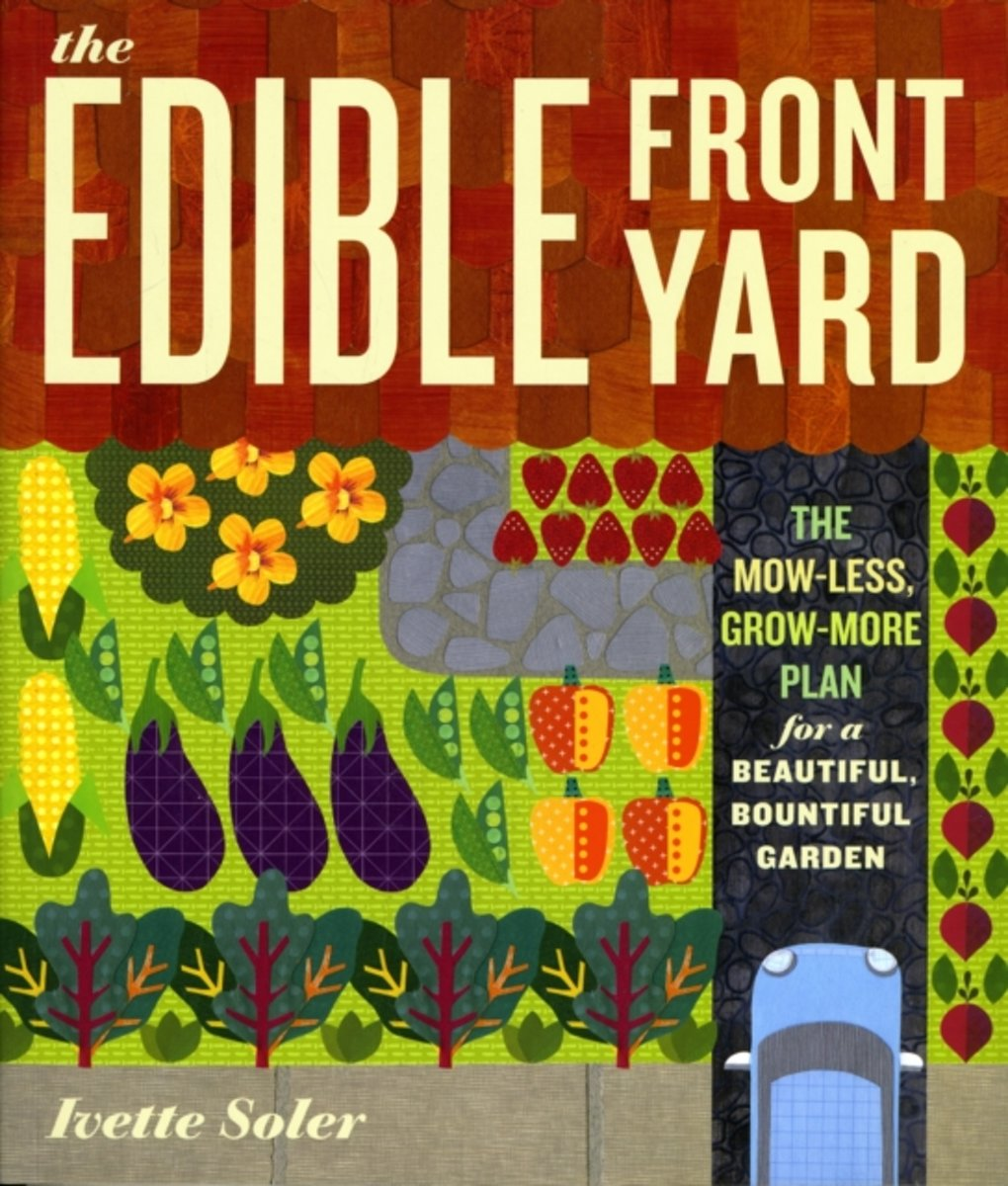 The Edible Front Yard Creating Curb Appeal with Fruits, Flowers, Vegetables and Herbs