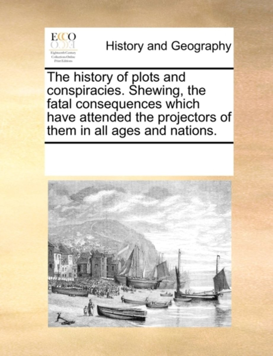 The History of Plots and Conspiracies. Shewing, the Fatal Consequences Which Have Attended the Projectors of Them in All Ages and Nations.