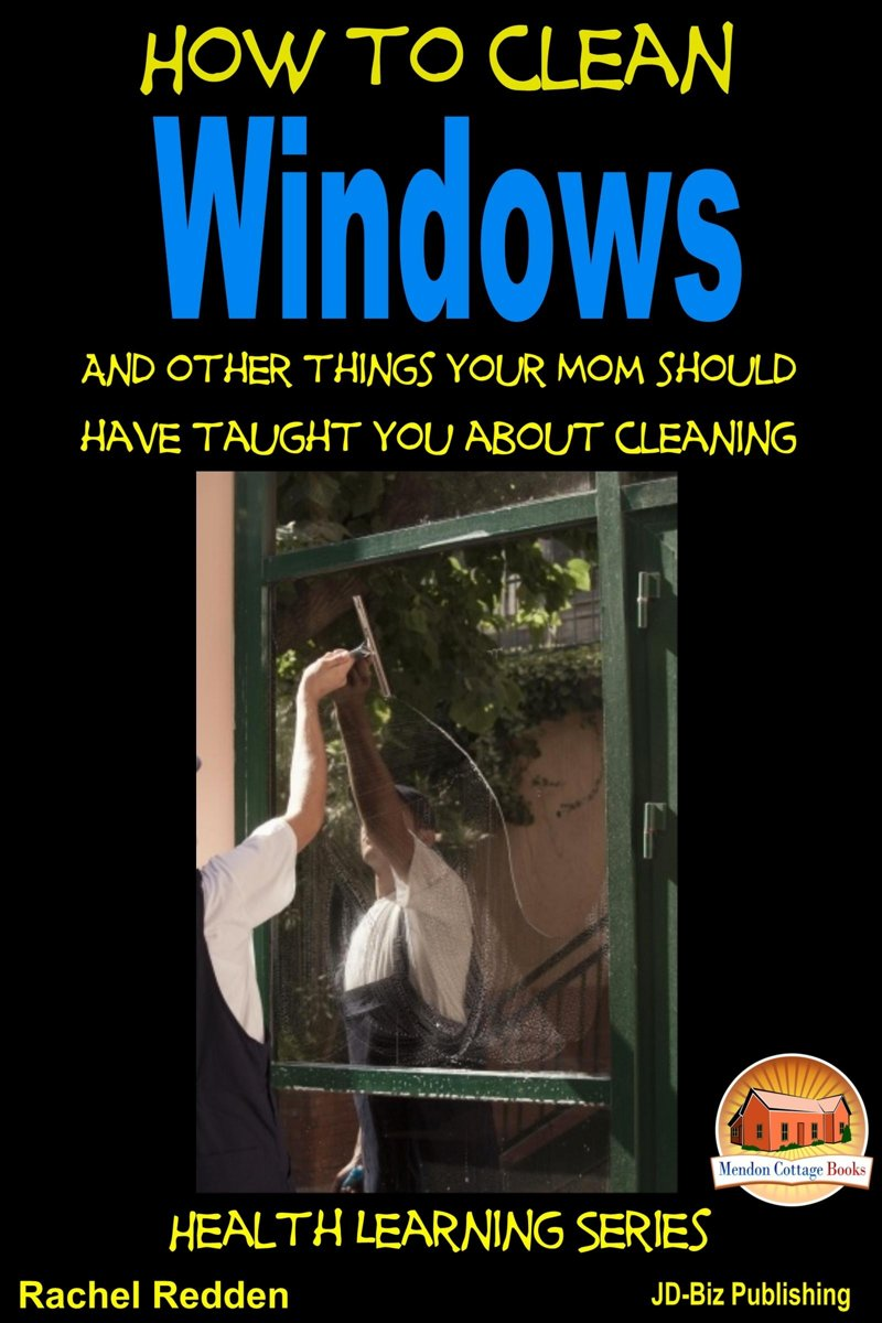 How to Clean Windows: And other things your Mom should have taught you about Cleaning