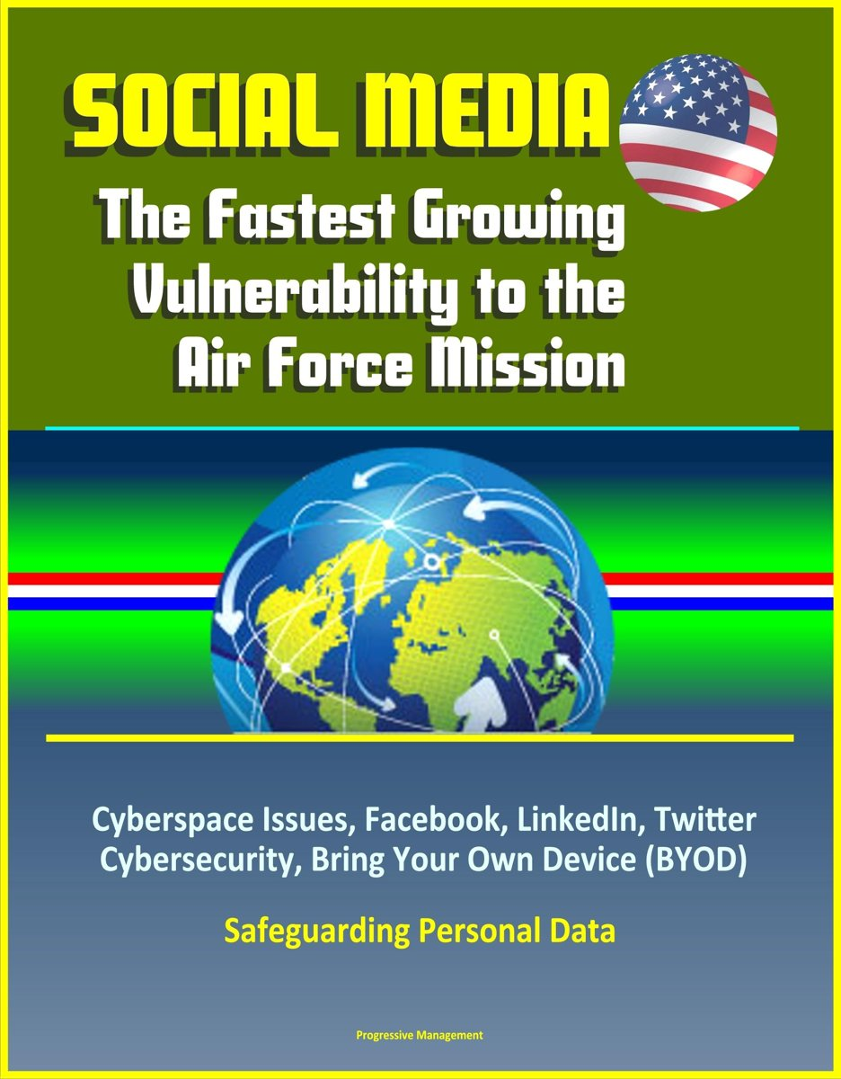 Social Media: The Fastest Growing Vulnerability to the Air Force Mission - Cyberspace Issues, Facebook, LinkedIn, Twitter, Cybersecurity, Bring Your Own Device (BYOD), Safeguarding Personal D