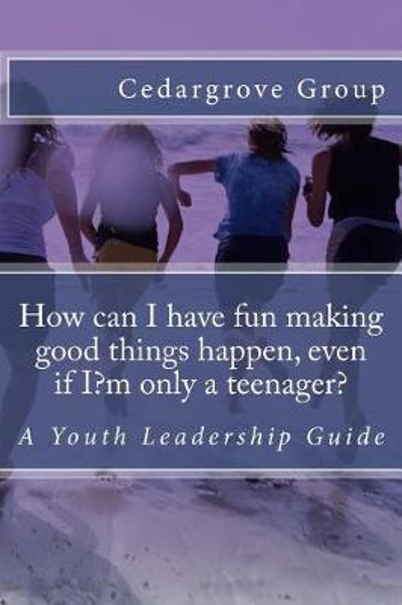 How Can I Have Fun Making Good Things Happen, Even If I?m Only a Teenager?