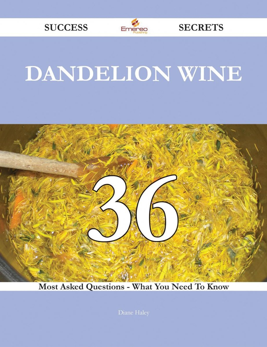Dandelion Wine 36 Success Secrets - 36 Most Asked Questions On Dandelion Wine - What You Need To Know