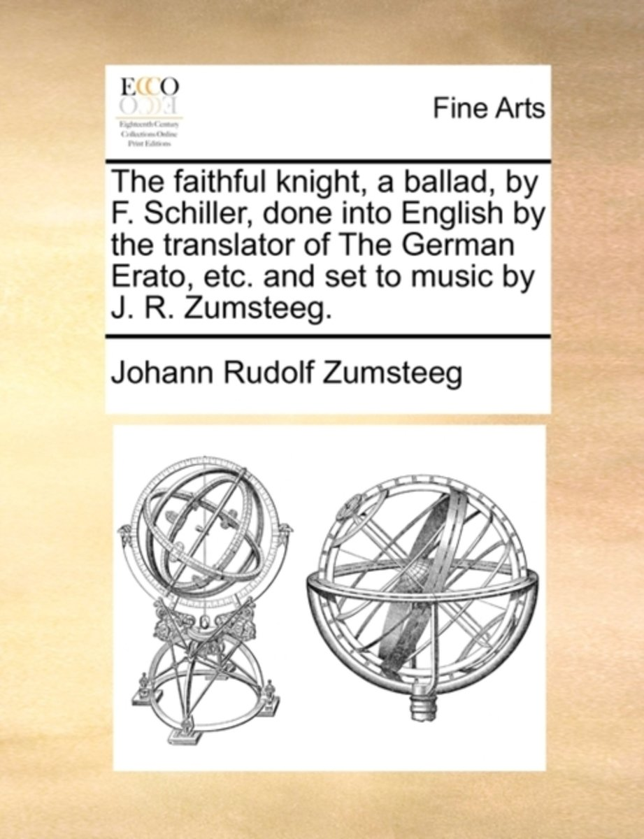 The Faithful Knight, a Ballad, by F. Schiller, Done Into English by the Translator of the German Erato, Etc. and Set to Music by J. R. Zumsteeg.