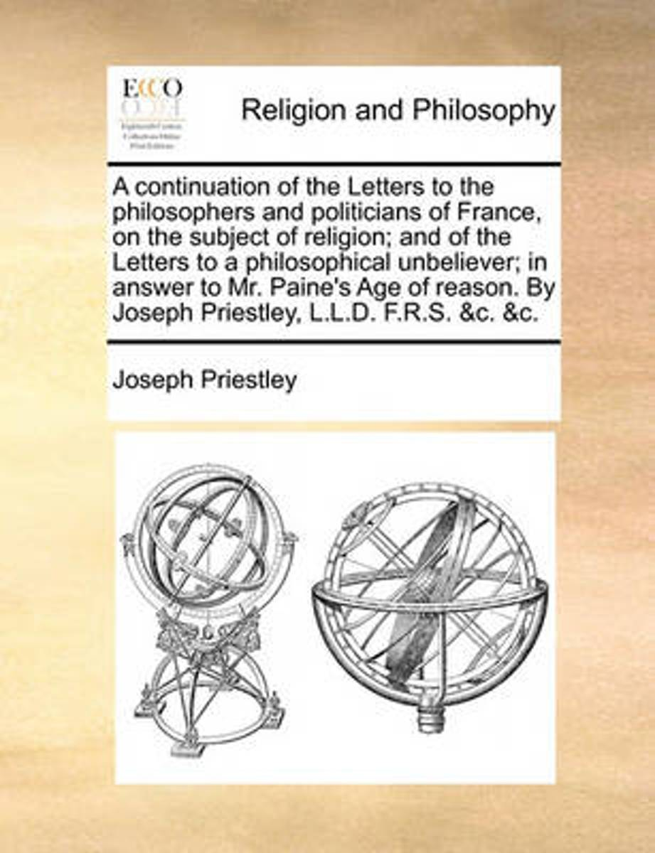 A Continuation of the Letters to the Philosophers and Politicians of France, on the Subject of Religion; And of the Letters to a Philosophical Unbeliever; In Answer to Mr. Paine's Age of Reas