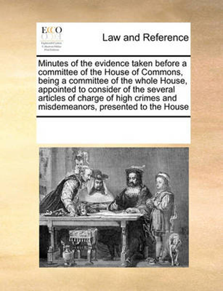 Minutes of the Evidence Taken Before a Committee of the House of Commons, Being a Committee of the Whole House, Appointed to Consider of the Several Articles of Charge of High Crimes and Misd