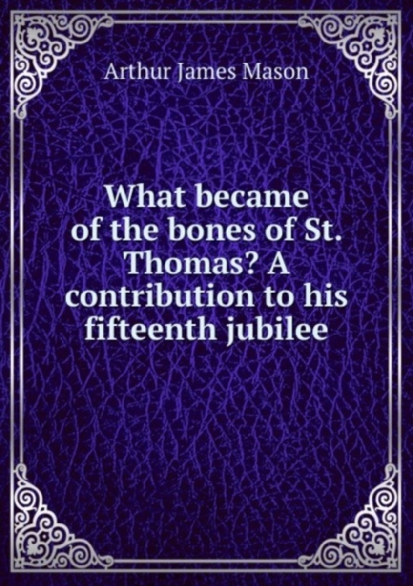 What Became of the Bones of St. Thomas? a Contribution to His Fifteenth Jubilee