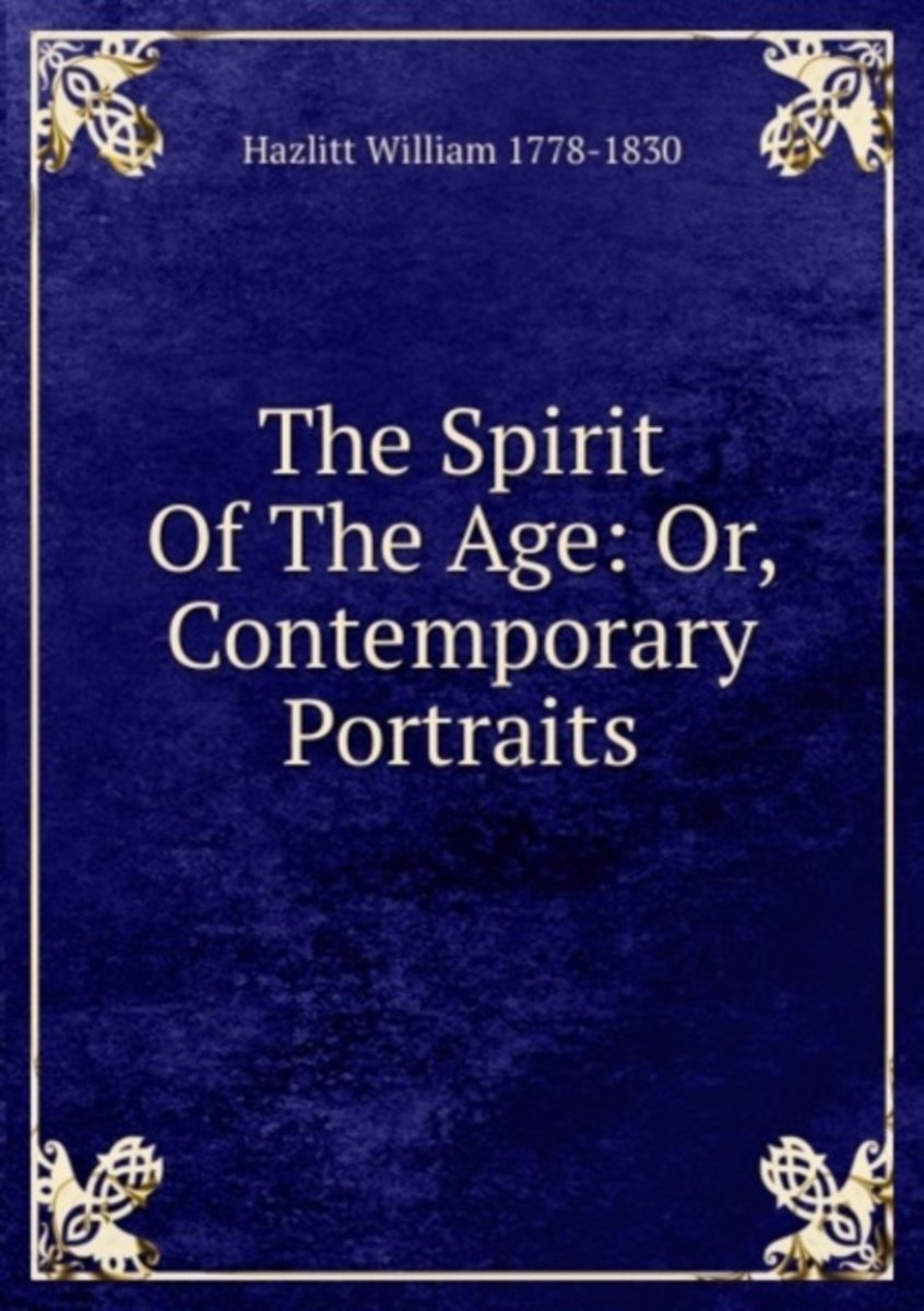 The Spirit of the Age: Or, Contemporary Portraits