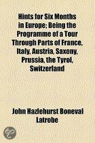 Hints For Six Months In Europe; Being The Programme Of A Tour Through Parts Of France, Italy, Austria, Saxony, Prussia, The Tyrol, Switzerland, Hollan