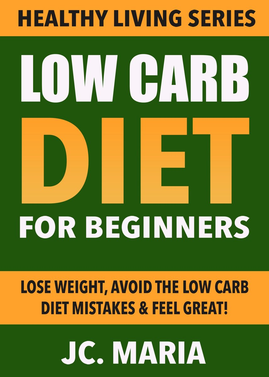 Low Carb Diet for Beginners: Lose Weight, Avoid the Low Carb Diet Mistakes & Feel Great! (Healthy Living Series)