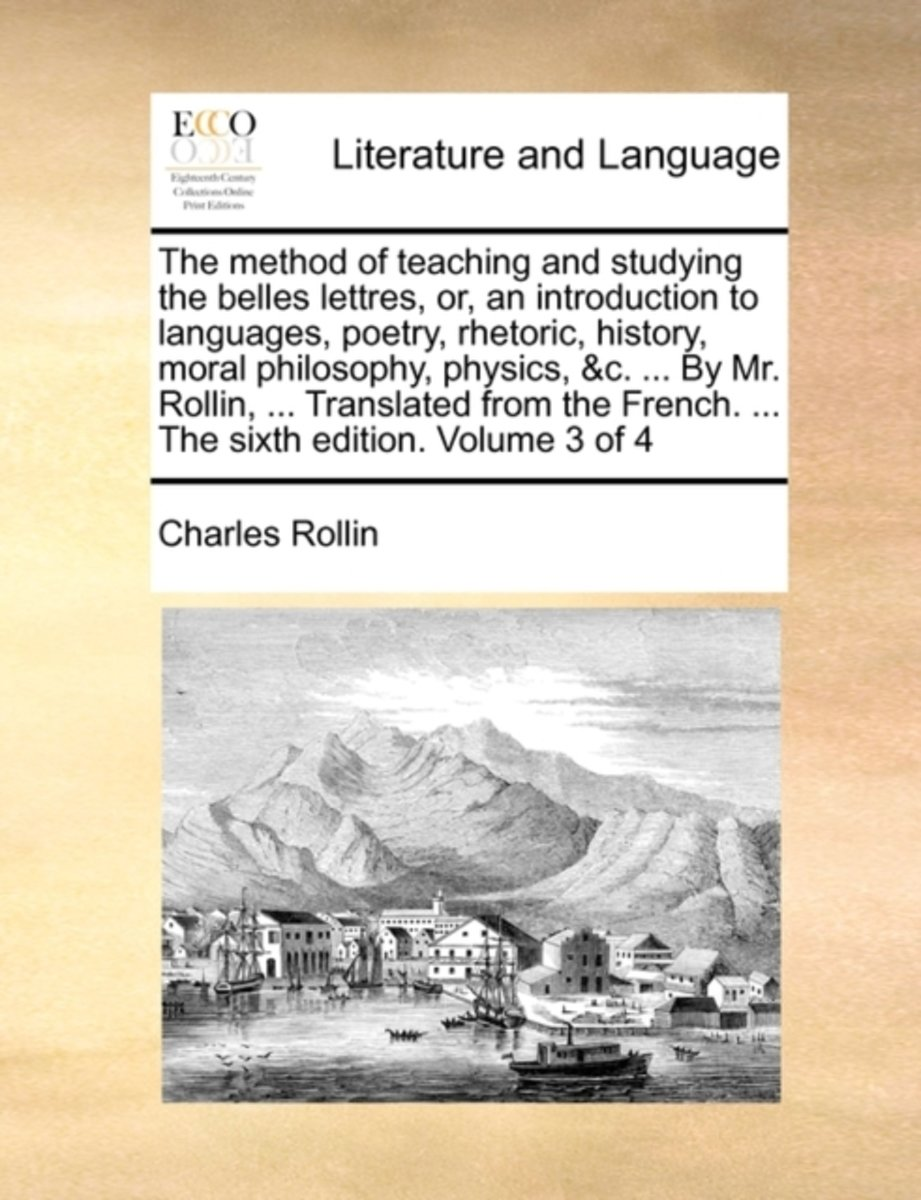 The Method of Teaching and Studying the Belles Lettres, Or, an Introduction to Languages, Poetry, Rhetoric, History, Moral Philosophy, Physics, &C. ... by Mr. Rollin, ... Translated from the