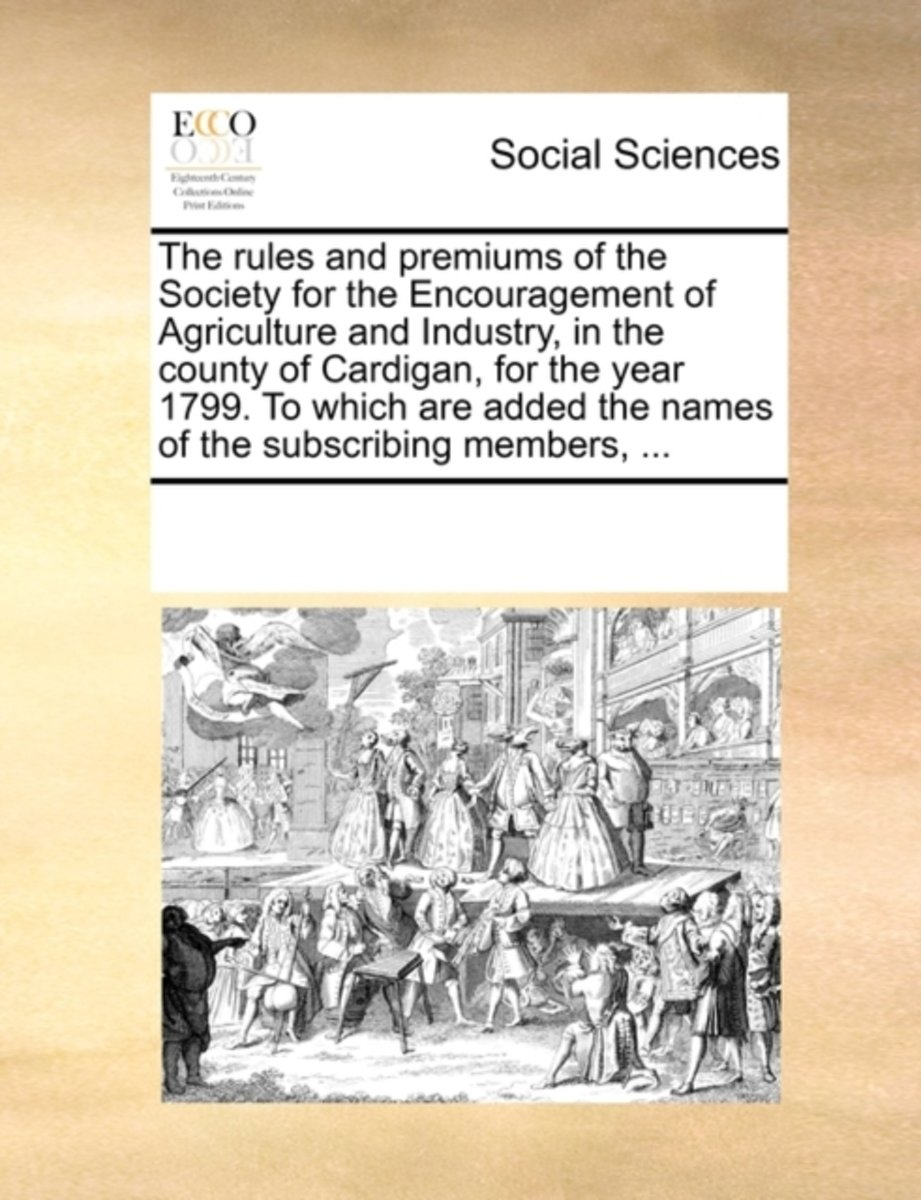 The Rules and Premiums of the Society for the Encouragement of Agriculture and Industry, in the County of Cardigan, for the Year 1799. to Which Are Added the Names of the Subscribing Members,
