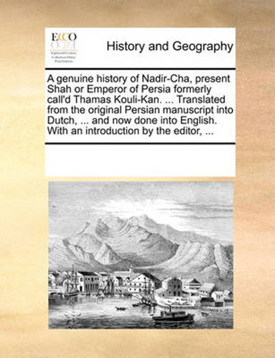 A Genuine History of Nadir-Cha, Present Shah or Emperor of Persia Formerly Call'd Thamas Kouli-Kan. ... Translated from the Original Persian Manuscript Into Dutch, ... and Now Done Into Engli