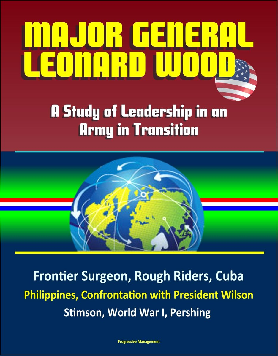 Major General Leonard Wood: A Study of Leadership in an Army in Transition - Frontier Surgeon, Rough Riders, Cuba, Philippines, Confrontation with President Wilson, Stimson, World War I, Pers