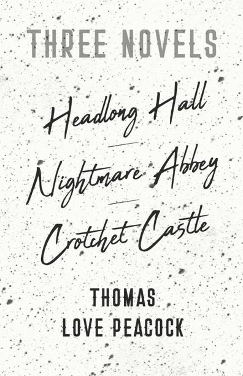 Three Novels - Headlong Hall - Nightmare Abbey - Crotchet Castle