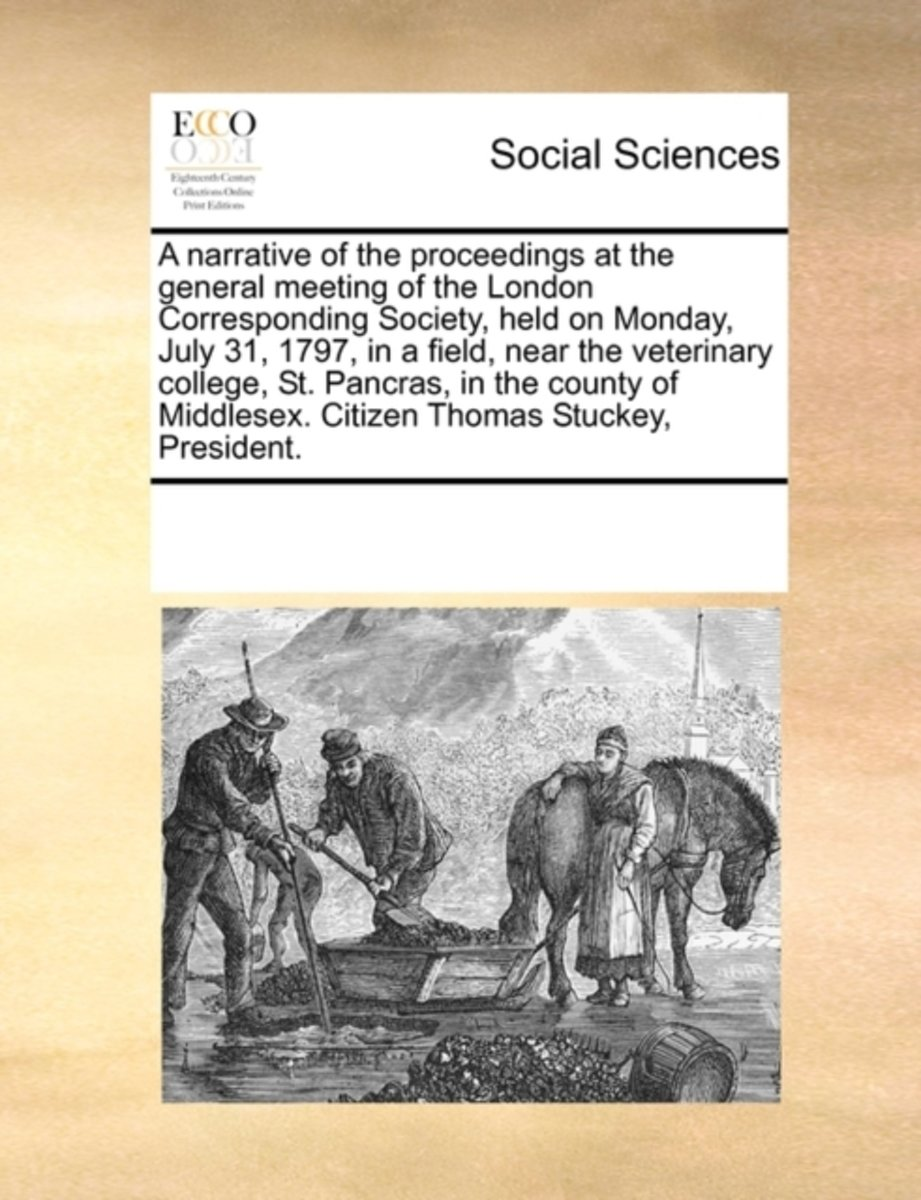 A Narrative of the Proceedings at the General Meeting of the London Corresponding Society, Held on Monday, July 31, 1797, in a Field, Near the Veterinary College, St. Pancras, in the County o