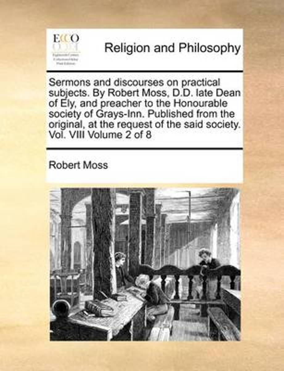 Sermons and Discourses on Practical Subjects. by Robert Moss, D.D. Late Dean of Ely, and Preacher to the Honourable Society of Grays-Inn. Published from the Original, at the Request of the Sa