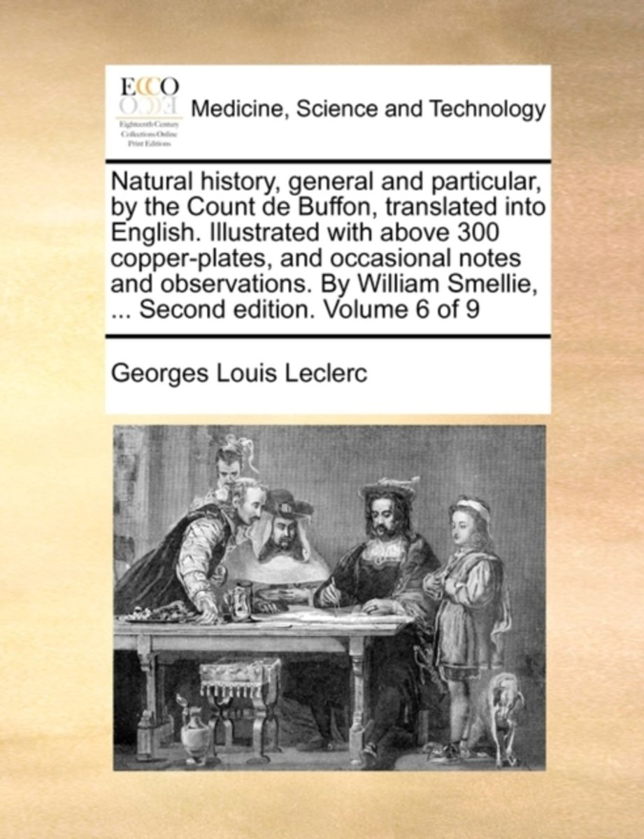 Natural History, General and Particular, by the Count de Buffon, Translated Into English. Illustrated with Above 300 Copper-Plates, and Occasional Notes and Observations. by William Smellie,