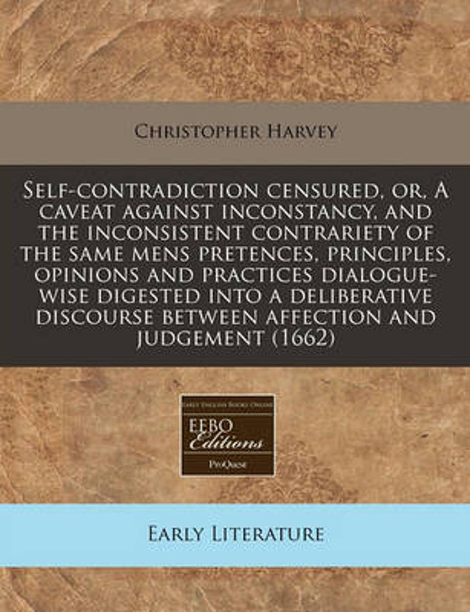 Self-Contradiction Censured, Or, a Caveat Against Inconstancy, and the Inconsistent Contrariety of the Same Mens Pretences, Principles, Opinions and Practices Dialogue-Wise Digested Into a De