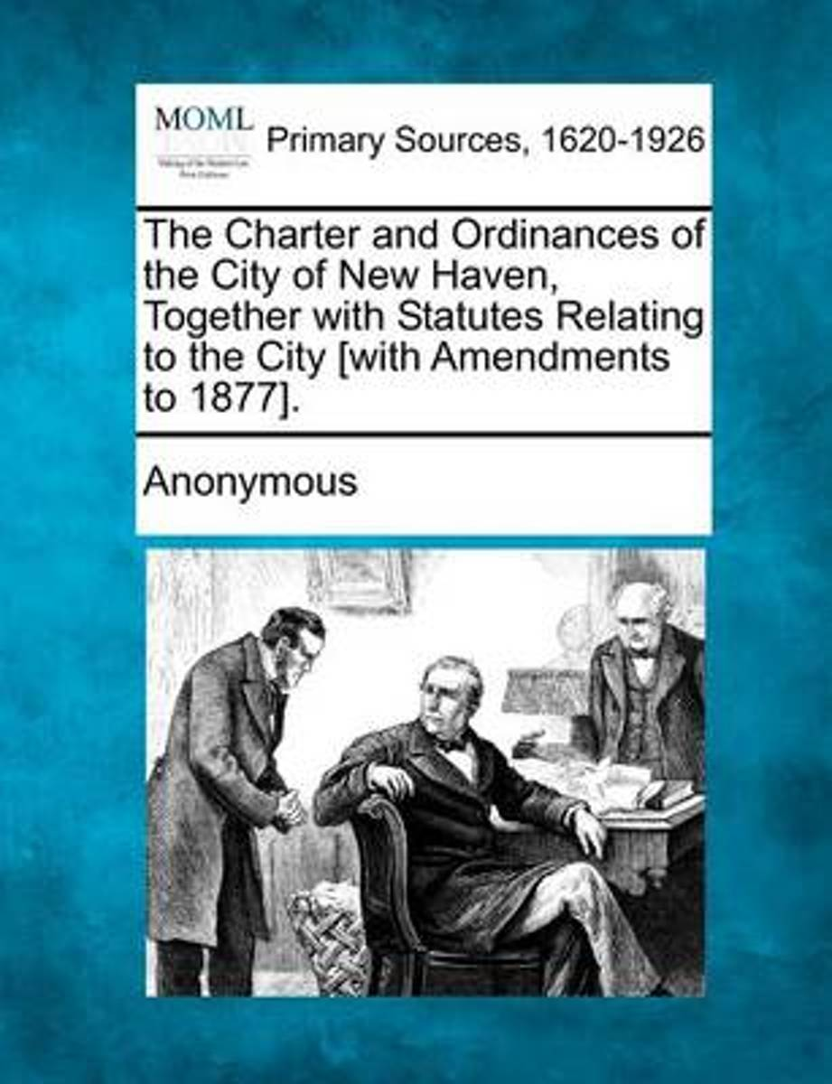 The Charter and Ordinances of the City of New Haven, Together with Statutes Relating to the City [With Amendments to 1877].